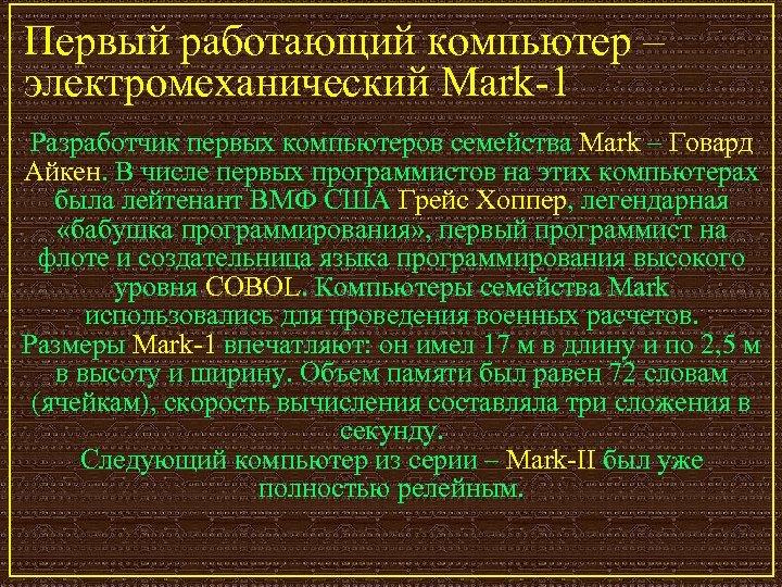 Первый работающий компьютер – электромеханический Mark-1 Разработчик первых компьютеров семейства Mark – Говард Айкен.