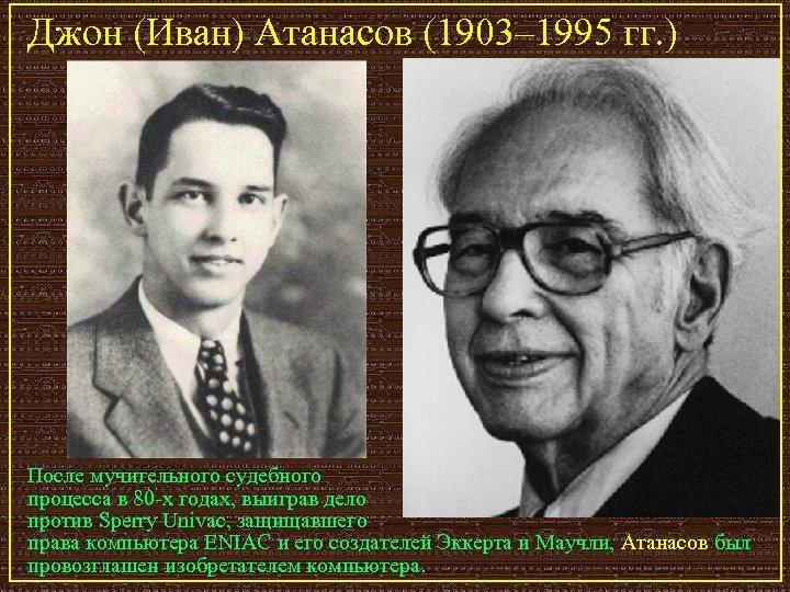 Джон (Иван) Атанасов (1903– 1995 гг. ) После мучительного судебного процесса в 80 -х