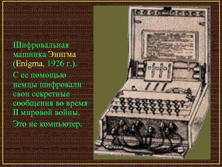 Шифровальная машинка Энигма (Enigma, 1926 г. ). С ее помощью немцы шифровали свои секретные