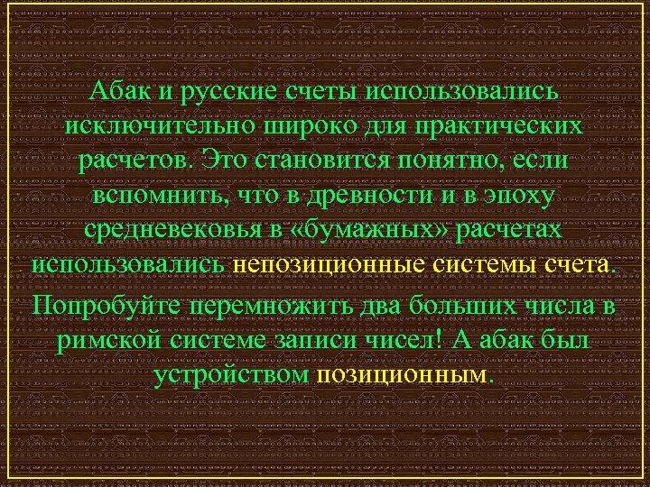 Абак и русские счеты использовались исключительно широко для практических расчетов. Это становится понятно, если