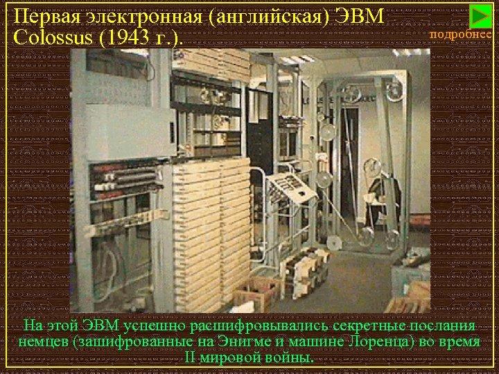 Первая электронная (английская) ЭВМ Colossus (1943 г. ). подробнее На этой ЭВМ успешно расшифровывались