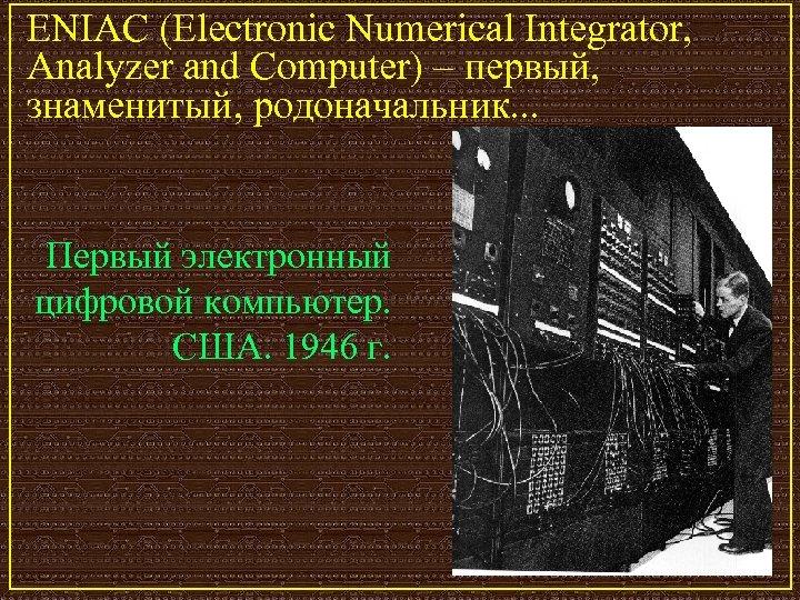 ENIAC (Electronic Numerical Integrator, Analyzer and Computer) – первый, знаменитый, родоначальник. . . Первый