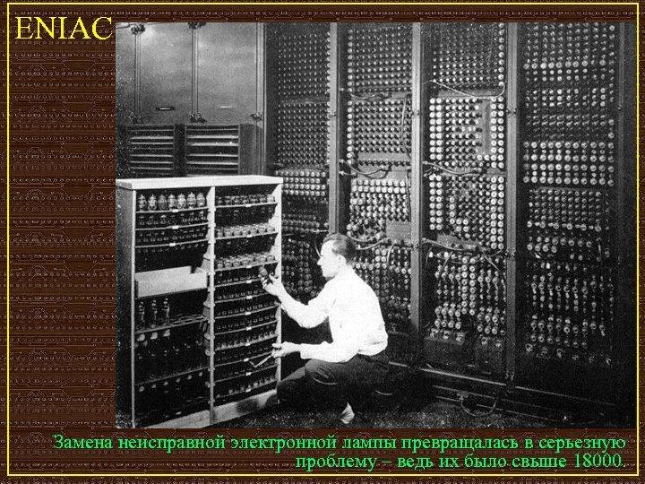 ENIAC Замена неисправной электронной лампы превращалась в серьезную проблему – ведь их было свыше
