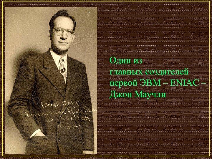 Один из главных создателей первой ЭВМ – ENIAC – Джон Маучли