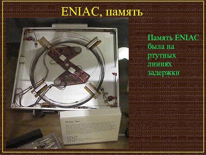 ENIAC, память Память ENIAC была на ртутных линиях задержки