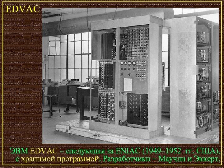 EDVAC ЭВМ EDVAC – следующая за ENIAC (1949– 1952 гг. США), с хранимой программой.