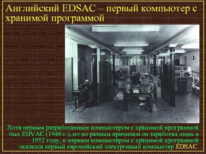 Английский EDSAC – первый компьютер с хранимой программой Хотя первым разработанным компьютером с хранимой