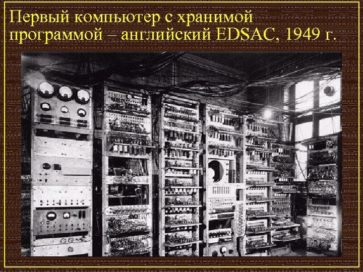 Первый компьютер с хранимой программой – английский EDSAC, 1949 г.