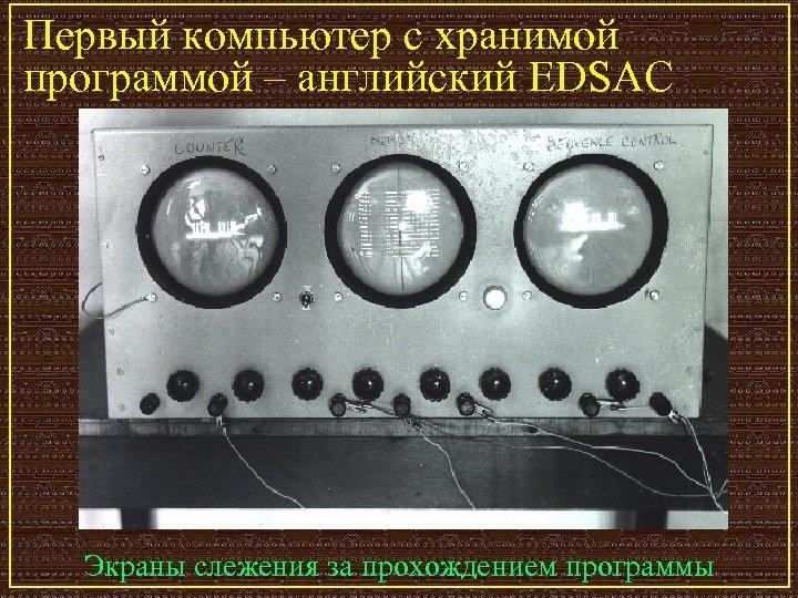 Первый компьютер с хранимой программой – английский EDSAC Экраны слежения за прохождением программы