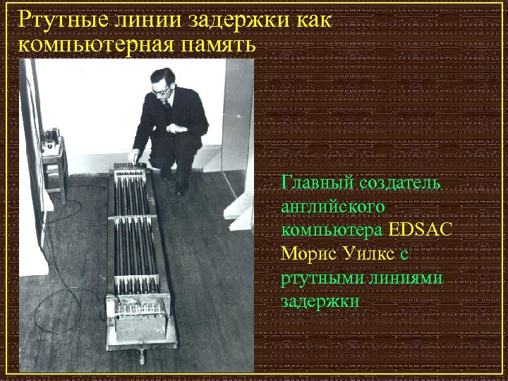 Ртутные линии задержки как компьютерная память Главный создатель английского компьютера EDSAC Морис Уилкс с