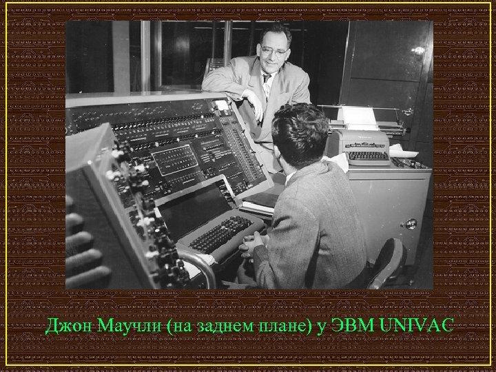 Джон Маучли (на заднем плане) у ЭВМ UNIVAC