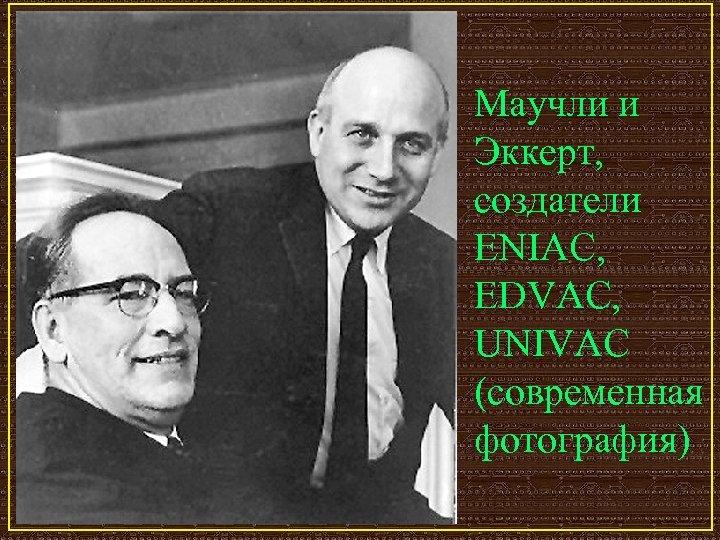 Маучли и Эккерт, создатели ENIAC, EDVAC, UNIVAC (современная фотография)