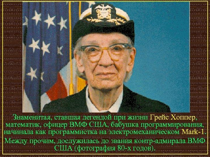 Знаменитая, ставшая легендой при жизни Грейс Хоппер, математик, офицер ВМФ США, бабушка программирования, начинала