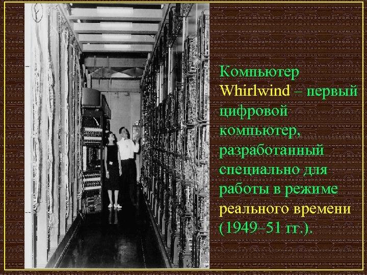 Компьютер Whirlwind – первый цифровой компьютер, разработанный специально для работы в режиме реального времени