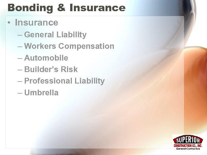 Bonding & Insurance • Insurance – General Liability – Workers Compensation – Automobile –