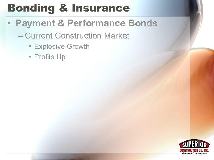 Bonding & Insurance • Payment & Performance Bonds – Current Construction Market • Explosive