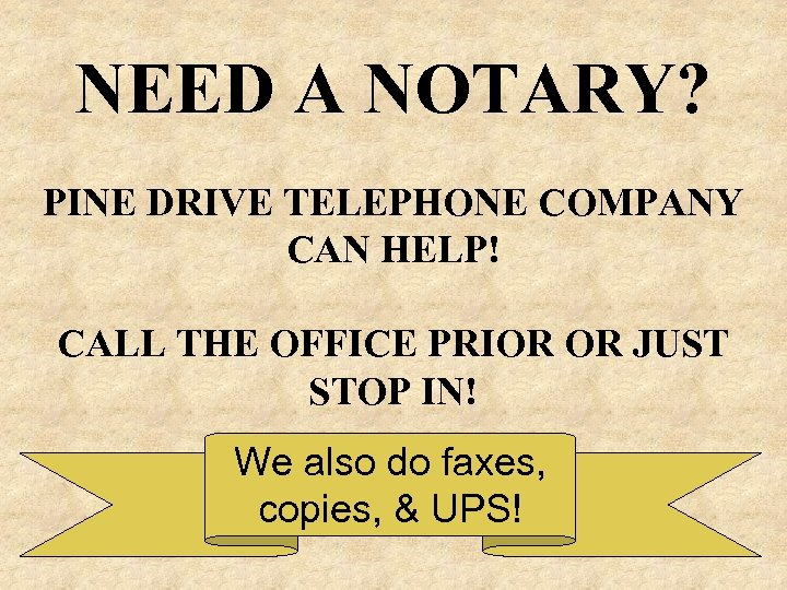 NEED A NOTARY? PINE DRIVE TELEPHONE COMPANY CAN HELP! CALL THE OFFICE PRIOR OR