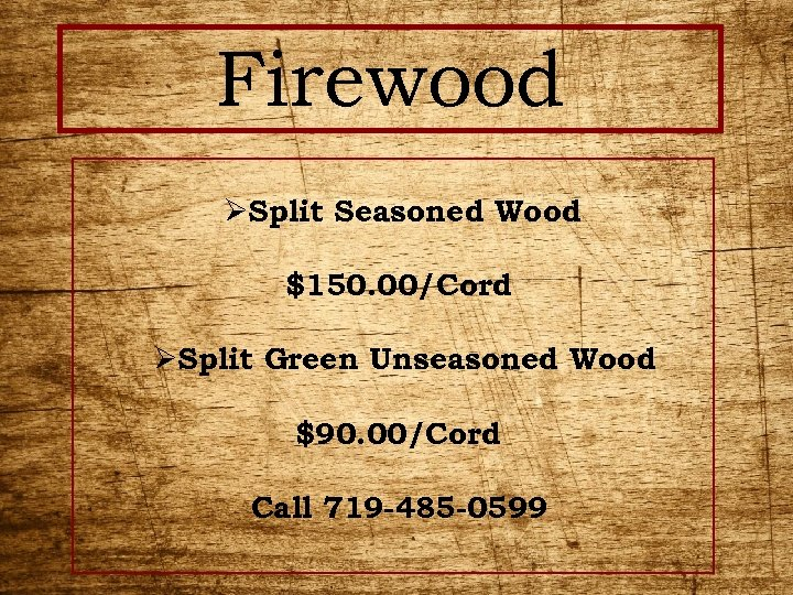 Firewood ØSplit Seasoned Wood $150. 00/Cord ØSplit Green Unseasoned Wood $90. 00/Cord Call 719