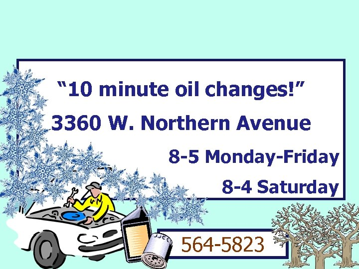 """"""" 10 minute oil changes!"""" 3360 W. Northern Avenue 8 -5 Monday-Friday 8 -4"""