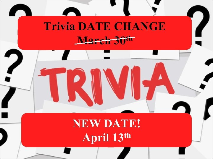Trivia DATE CHANGE March 30 th NEW DATE! April 13 th