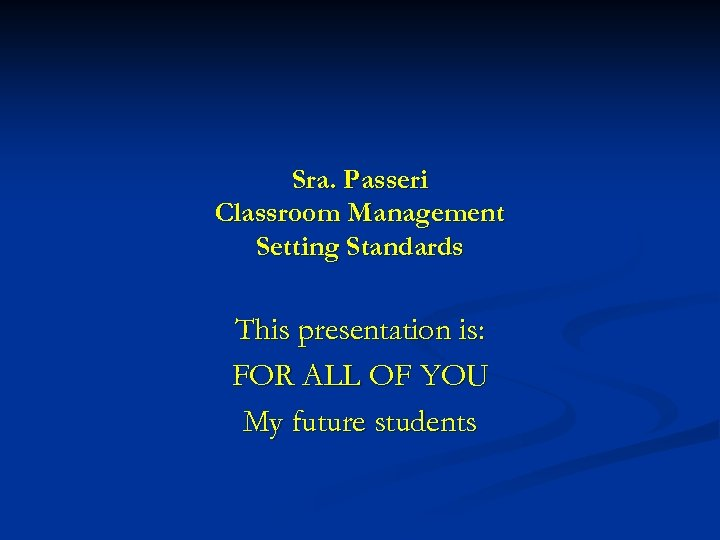 Sra. Passeri Classroom Management Setting Standards This presentation is: FOR ALL OF YOU My