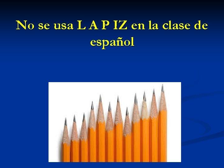 No se usa L A P IZ en la clase de español
