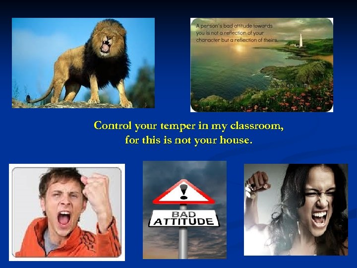 Control your temper in my classroom, for this is not your house.