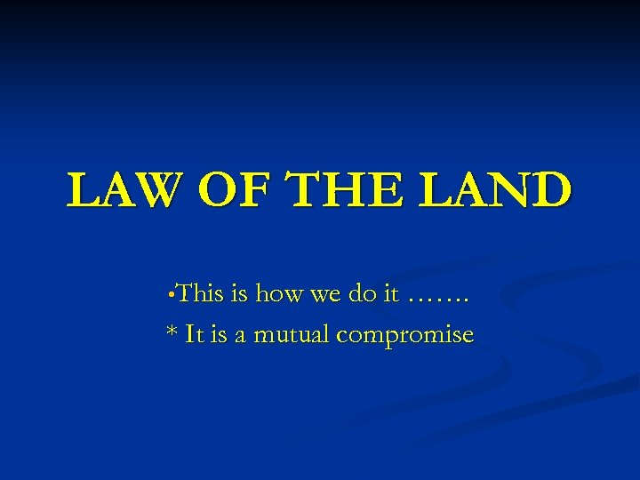 LAW OF THE LAND • This is how we do it ……. * It