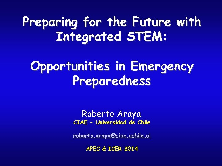 Preparing for the Future with Integrated STEM: Opportunities in Emergency Preparedness Roberto Araya. CIAE