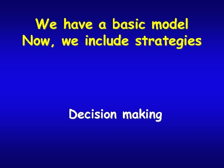 We have a basic model Now, we include strategies Decision making