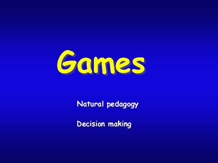Games Natural pedagogy Decision making