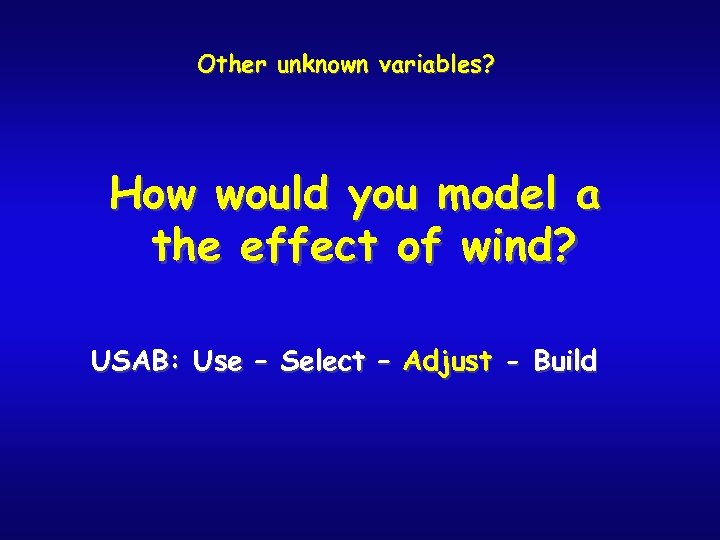 Other unknown variables? How would you model a the effect of wind? USAB: Use