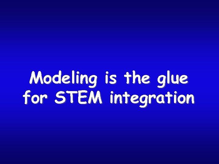 Modeling is the glue for STEM integration