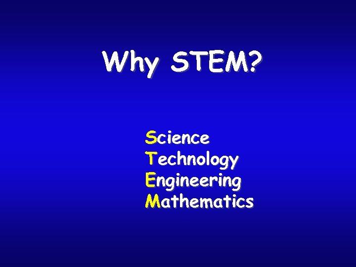 Why STEM? Science Technology Engineering Mathematics