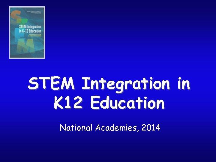 STEM Integration in K 12 Education National Academies, 2014