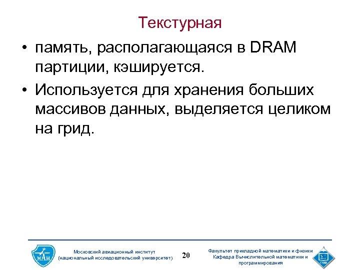 Текстурная • память, располагающаяся в DRAM партиции, кэшируется. • Используется для хранения больших массивов