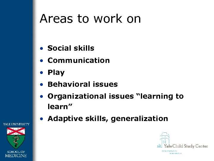 Areas to work on • Social skills • Communication • Play • Behavioral issues