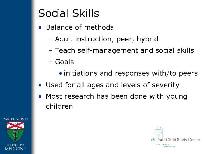 Social Skills • Balance of methods – Adult instruction, peer, hybrid – Teach self-management