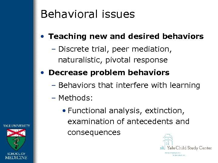 Behavioral issues • Teaching new and desired behaviors – Discrete trial, peer mediation, naturalistic,