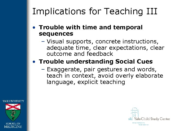 Implications for Teaching III • Trouble with time and temporal sequences – Visual supports,