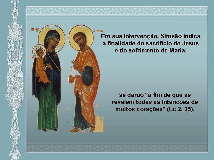 Em sua intervenção, Simeão indica a finalidade do sacrifício de Jesus e do sofrimento