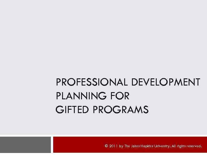 PROFESSIONAL DEVELOPMENT PLANNING FOR GIFTED PROGRAMS © 2011 by The Johns Hopkins University. All