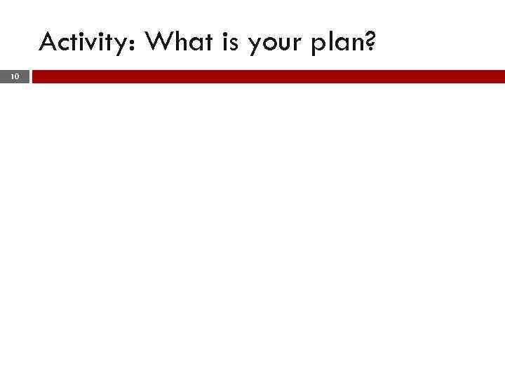 Activity: What is your plan? 10