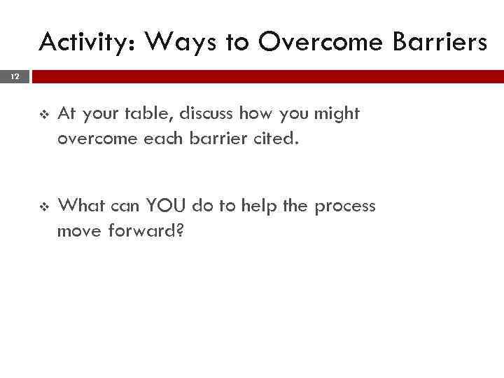 Activity: Ways to Overcome Barriers 12 v At your table, discuss how you might