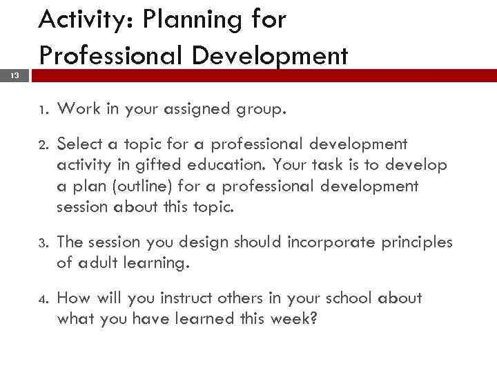 Activity: Planning for Professional Development 13 1. Work in your assigned group. 2. Select