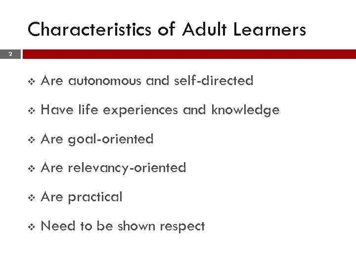 Characteristics of Adult Learners 2 v Are autonomous and self-directed v Have life experiences