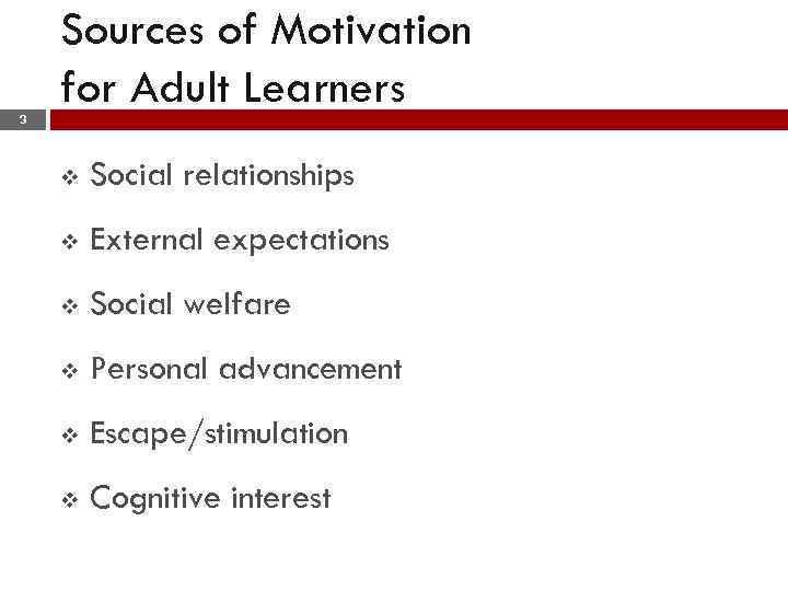 Sources of Motivation for Adult Learners 3 v Social relationships v External expectations v