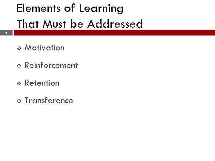 Elements of Learning That Must be Addressed 4 v Motivation v Reinforcement v Retention