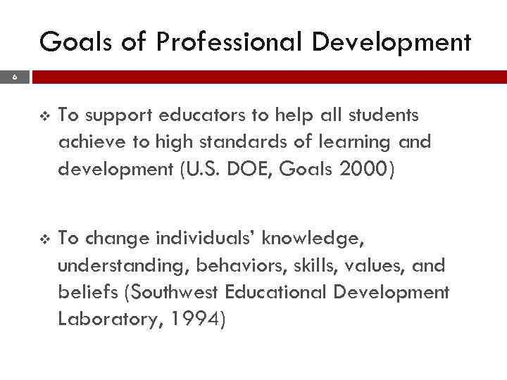 Goals of Professional Development 6 v To support educators to help all students achieve