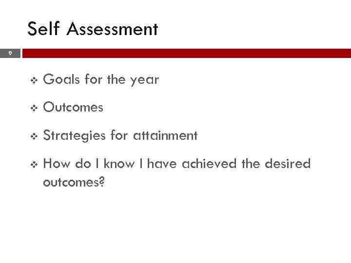 Self Assessment 9 v Goals for the year v Outcomes v Strategies for attainment